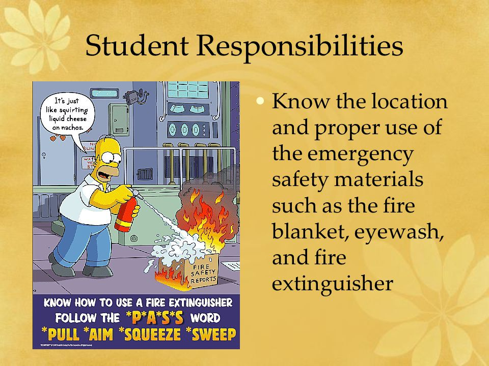 Student Responsibilities Know the location and proper use of the emergency safety materials such as the fire blanket, eyewash, and fire extinguisher