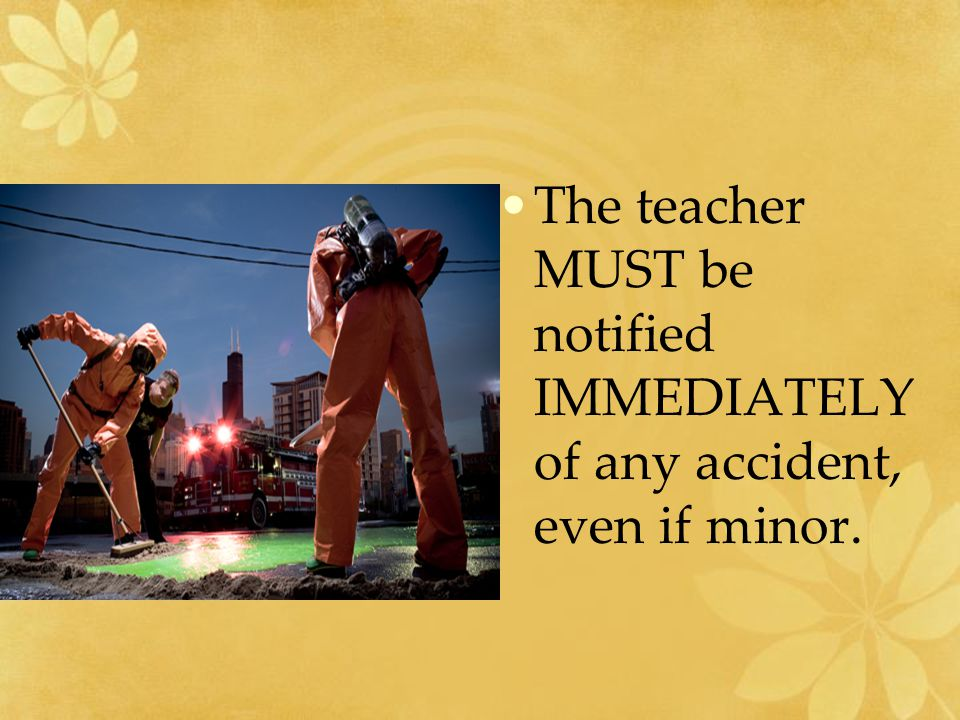 The teacher MUST be notified IMMEDIATELY of any accident, even if minor.