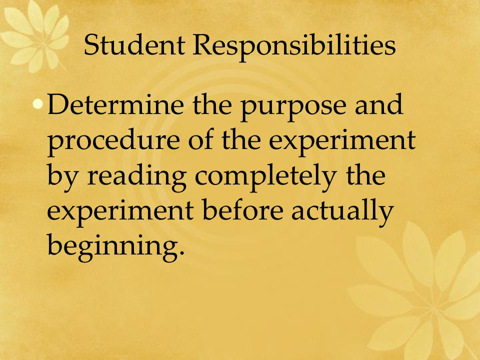 Student Responsibilities Determine the purpose and procedure of the experiment by reading completely the experiment before actually beginning.