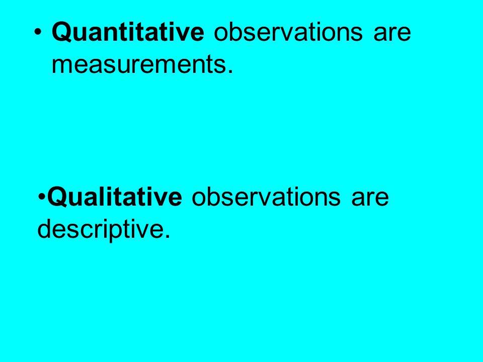 Quantitative observations are measurements. Qualitative observations are descriptive.