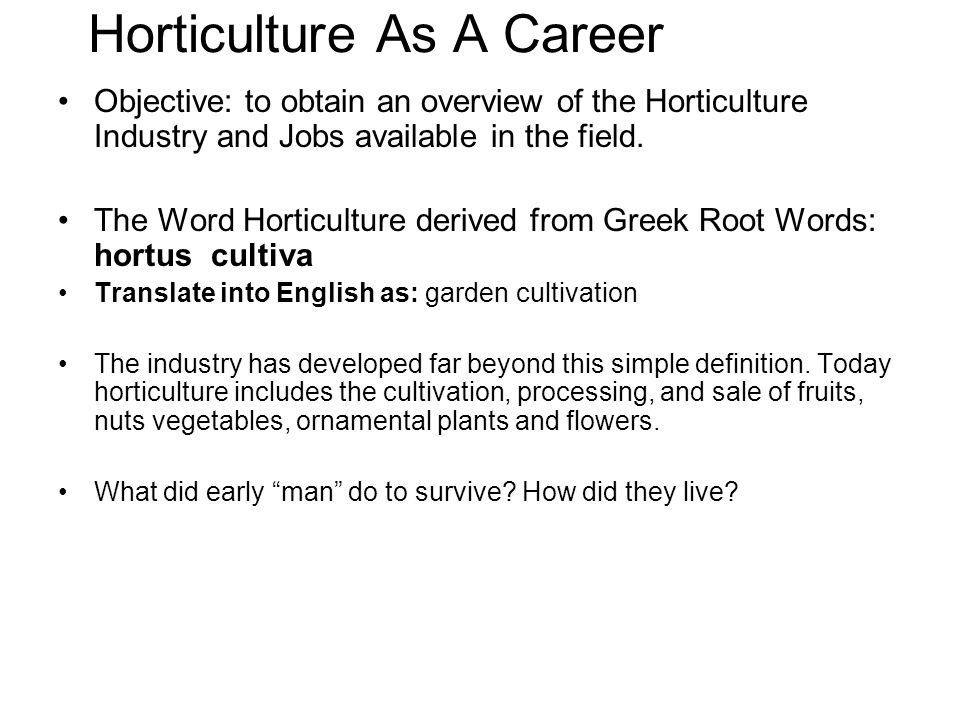 Objective: to obtain an overview of the Horticulture Industry and Jobs available in the field. The Word Horticulture derived from Greek Root Words: ho