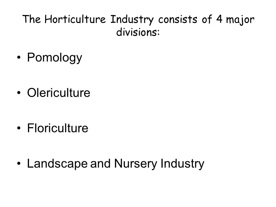 The Horticulture Industry consists of 4 major divisions: Pomology Olericulture Floriculture Landscape and Nursery Industry