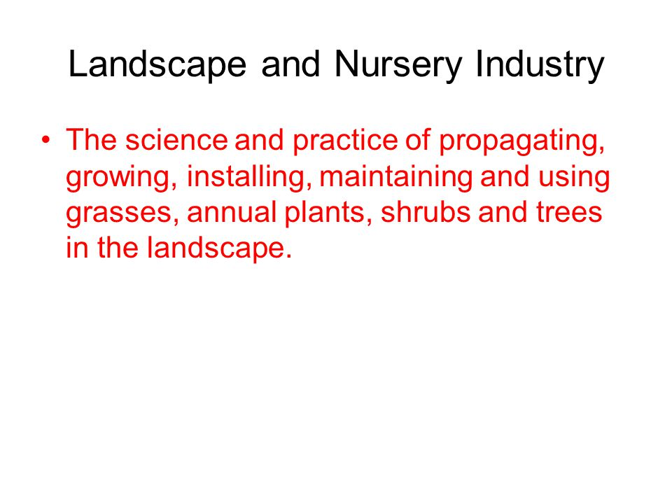 Landscape and Nursery Industry The science and practice of propagating, growing, installing, maintaining and using grasses, annual plants, shrubs and