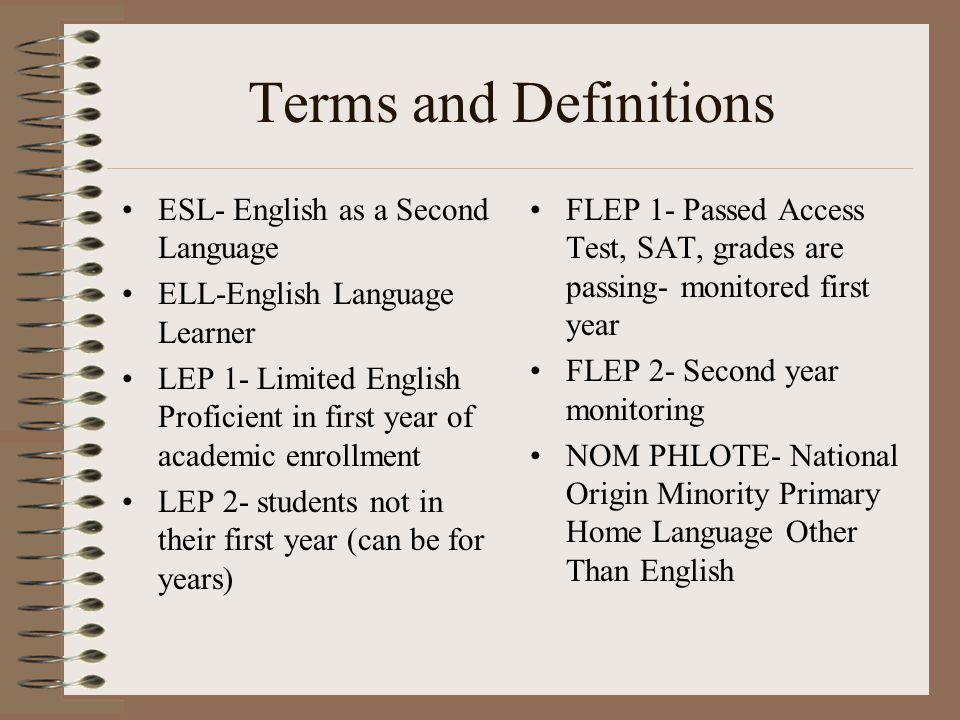 Terms and Definitions ESL- English as a Second Language ELL-English Language Learner LEP 1- Limited English Proficient in first year of academic enrollment LEP 2- students not in their first year (can be for years) FLEP 1- Passed Access Test, SAT, grades are passing- monitored first year FLEP 2- Second year monitoring NOM PHLOTE- National Origin Minority Primary Home Language Other Than English