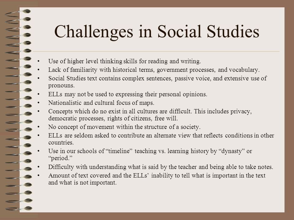 Challenges in Social Studies Use of higher level thinking skills for reading and writing.