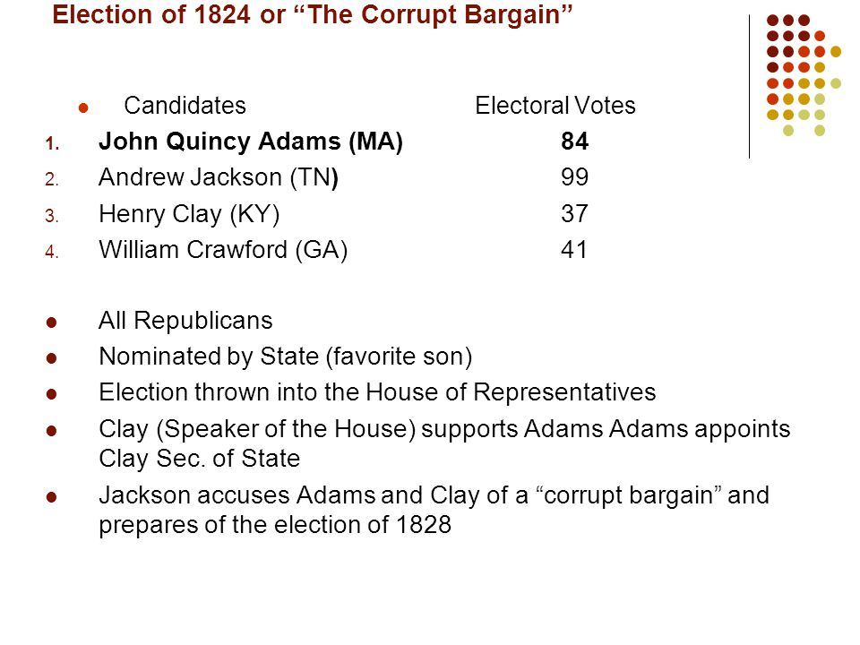 """Election of 1824 or """"The Corrupt Bargain"""" CandidatesElectoral Votes 1. John Quincy Adams (MA)84 2. Andrew Jackson (TN)99 3. Henry Clay (KY)37 4. Willi"""