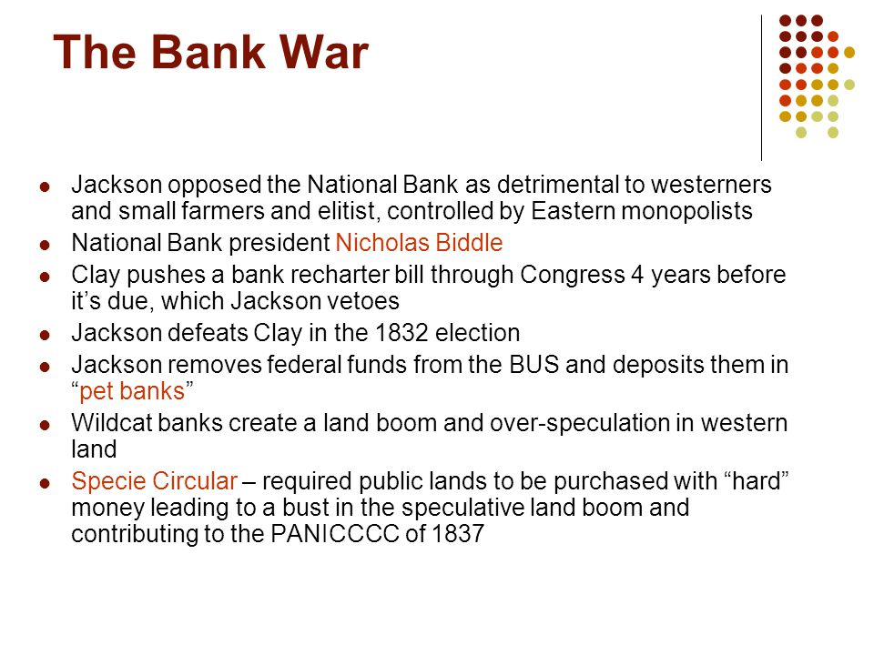 The Bank War Jackson opposed the National Bank as detrimental to westerners and small farmers and elitist, controlled by Eastern monopolists National
