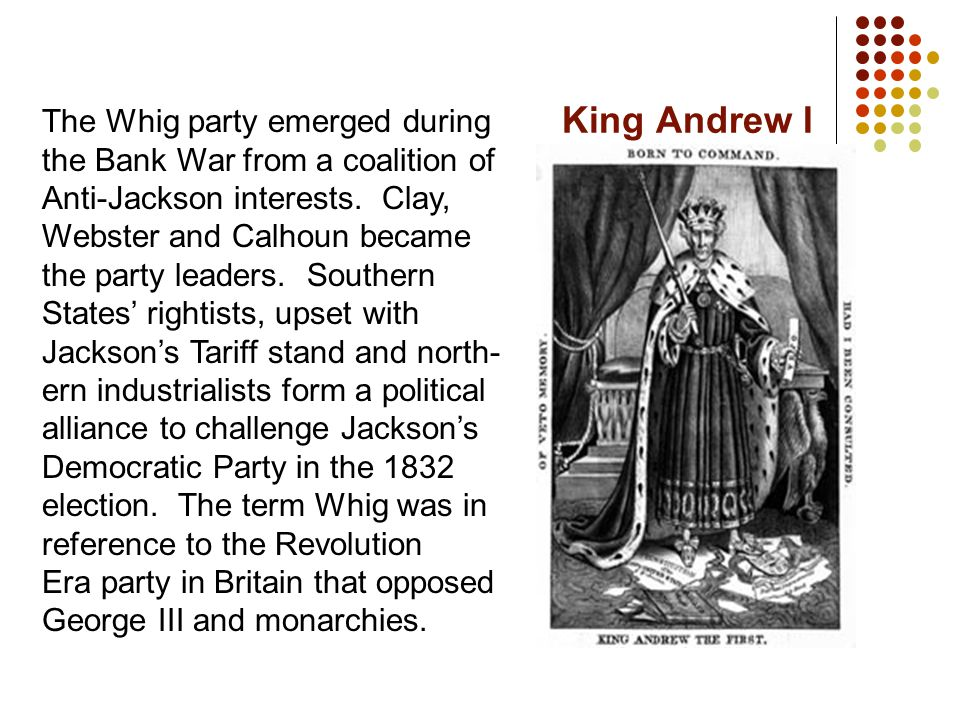 King Andrew I The Whig party emerged during the Bank War from a coalition of Anti-Jackson interests. Clay, Webster and Calhoun became the party leader