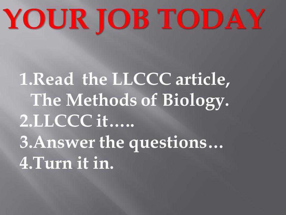 YOUR JOB TODAY 1.Read the LLCCC article, The Methods of Biology.