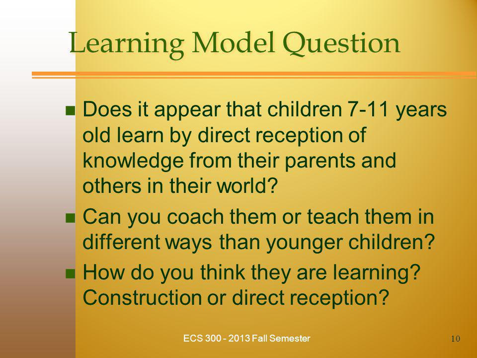 Learning Model Question n Does it appear that children 7-11 years old learn by direct reception of knowledge from their parents and others in their wo