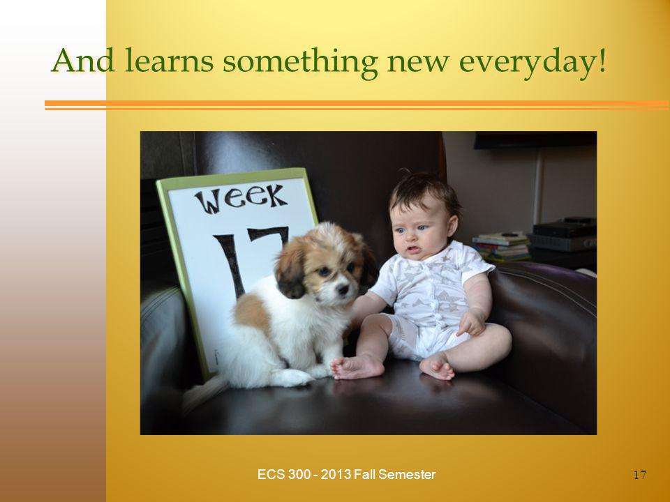 And learns something new everyday! ECS 300 - 2013 Fall Semester 17