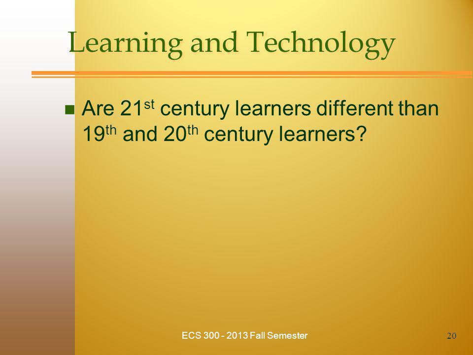 ECS 300 - 2013 Fall Semester Learning and Technology n Are 21 st century learners different than 19 th and 20 th century learners? 20