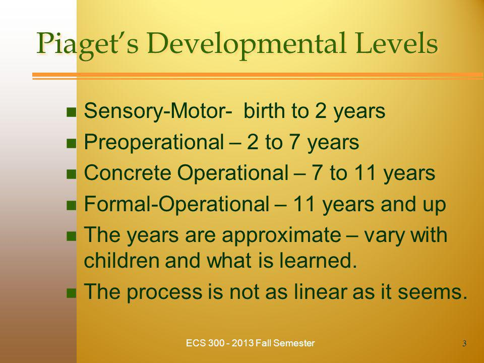 Piaget's Developmental Levels n Sensory-Motor- birth to 2 years n Preoperational – 2 to 7 years n Concrete Operational – 7 to 11 years n Formal-Operational – 11 years and up n The years are approximate – vary with children and what is learned.
