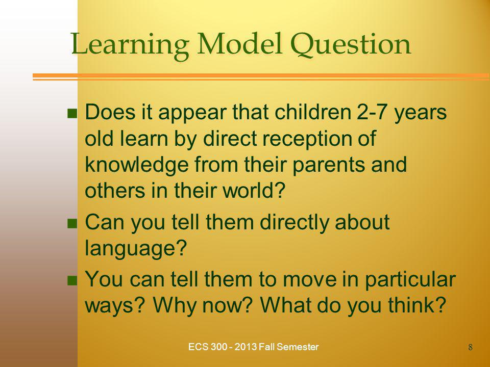 Learning Model Question n Does it appear that children 2-7 years old learn by direct reception of knowledge from their parents and others in their wor