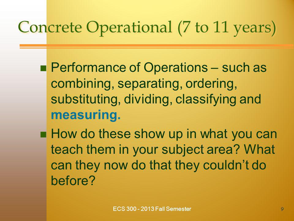 Concrete Operational (7 to 11 years) n Performance of Operations – such as combining, separating, ordering, substituting, dividing, classifying and me