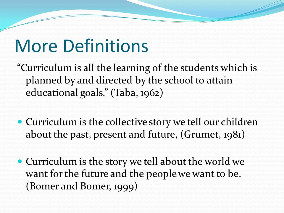 More Definitions Curriculum is all the learning of the students which is planned by and directed by the school to attain educational goals. (Taba, 1962) Curriculum is the collective story we tell our children about the past, present and future, (Grumet, 1981) Curriculum is the story we tell about the world we want for the future and the people we want to be.