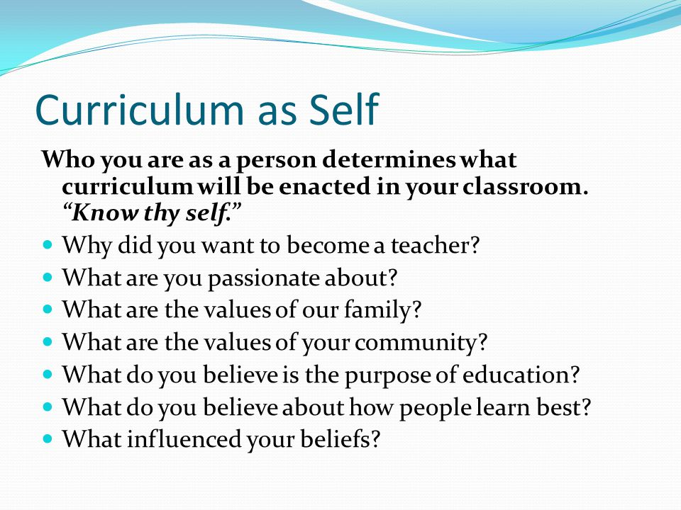 Curriculum as Self Who you are as a person determines what curriculum will be enacted in your classroom.