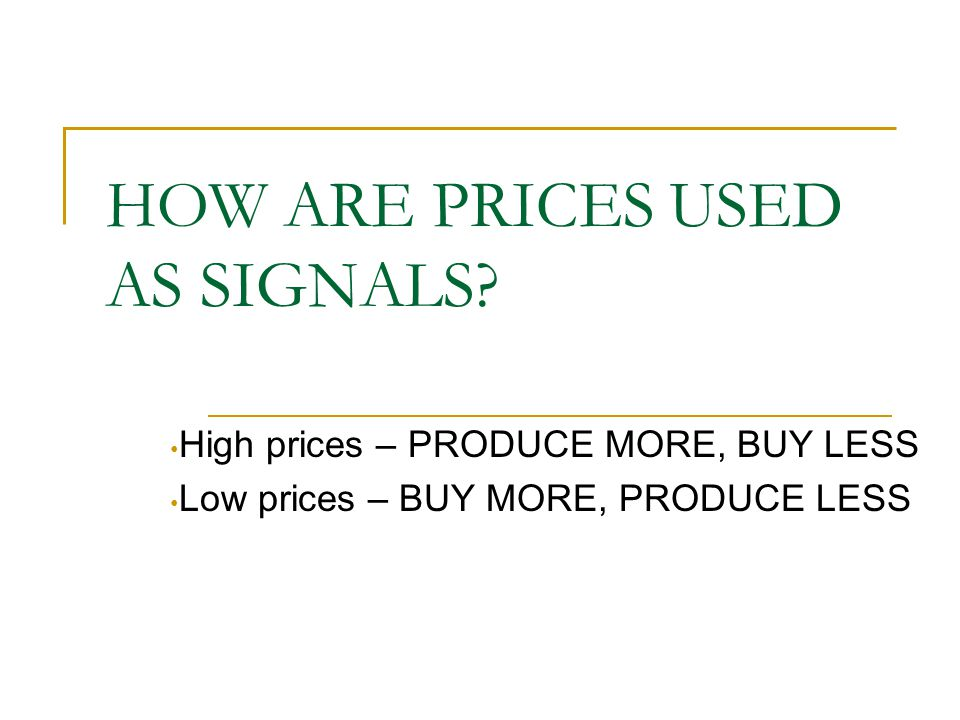 HOW ARE PRICES USED AS SIGNALS? High prices – PRODUCE MORE, BUY LESS Low prices – BUY MORE, PRODUCE LESS