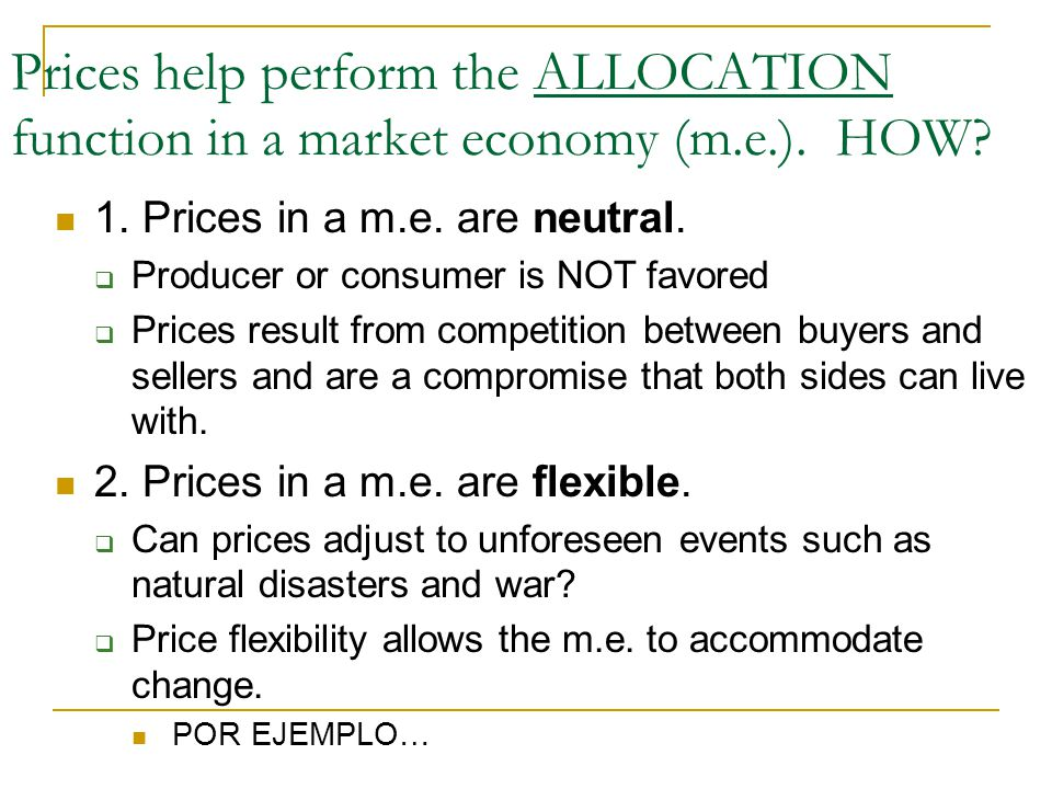 Prices help perform the ALLOCATION function in a market economy (m.e.). HOW? 1. Prices in a m.e. are neutral.  Producer or consumer is NOT favored 