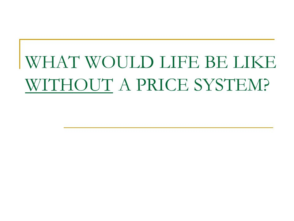 WHAT WOULD LIFE BE LIKE WITHOUT A PRICE SYSTEM?