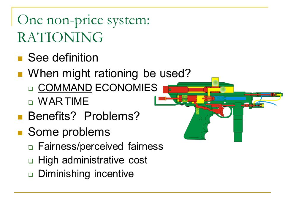 One non-price system: RATIONING See definition When might rationing be used?  COMMAND ECONOMIES  WAR TIME Benefits? Problems? Some problems  Fairne