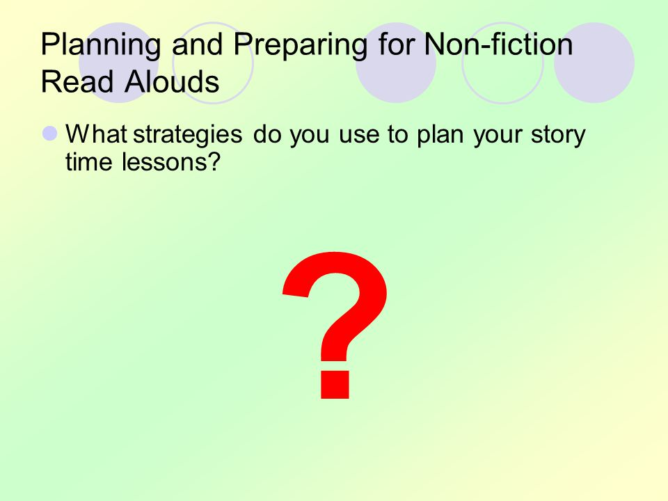 Planning and Preparing for Non-fiction Read Alouds What strategies do you use to plan your story time lessons.