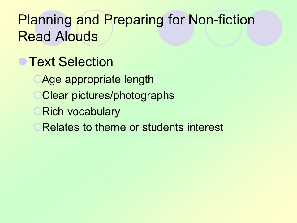 Planning and Preparing for Non-fiction Read Alouds Text Selection  Age appropriate length  Clear pictures/photographs  Rich vocabulary  Relates to theme or students interest