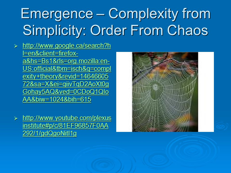 Emergence – Complexity from Simplicity: Order From Chaos  http://www.google.ca/search?h l=en&client=firefox- a&hs=Bs1&rls=org.mozilla:en- US:official&tbm=isch&q=compl exity+theory&revid=14646605 72&sa=X&ei=qiivTqD2AoXt0g Gohay5AQ&ved=0CDoQ1QIo AA&biw=1024&bih=615 http://www.google.ca/search?h l=en&client=firefox- a&hs=Bs1&rls=org.mozilla:en- US:official&tbm=isch&q=compl exity+theory&revid=14646605 72&sa=X&ei=qiivTqD2AoXt0g Gohay5AQ&ved=0CDoQ1QIo AA&biw=1024&bih=615 http://www.google.ca/search?h l=en&client=firefox- a&hs=Bs1&rls=org.mozilla:en- US:official&tbm=isch&q=compl exity+theory&revid=14646605 72&sa=X&ei=qiivTqD2AoXt0g Gohay5AQ&ved=0CDoQ1QIo AA&biw=1024&bih=615  http://www.youtube.com/plexus institute#p/c/81EF96857F0AA 292/1/gdQgoNitl1g http://www.youtube.com/plexus institute#p/c/81EF96857F0AA 292/1/gdQgoNitl1g http://www.youtube.com/plexus institute#p/c/81EF96857F0AA 292/1/gdQgoNitl1g