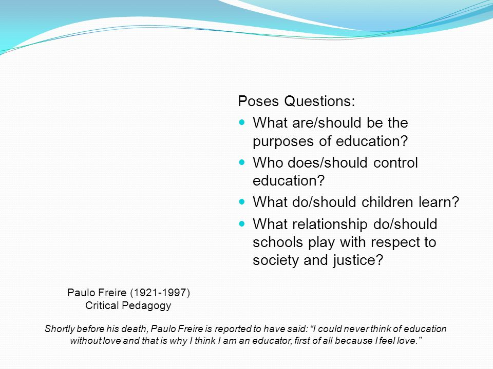 Poses Questions: What are/should be the purposes of education.