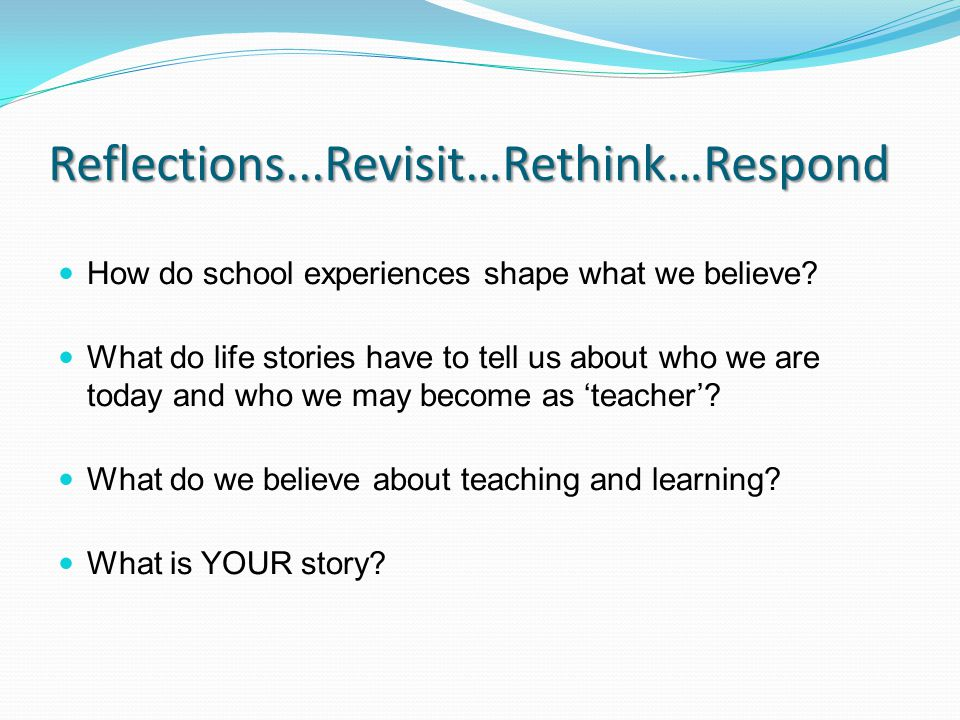Reflections...Revisit…Rethink…Respond How do school experiences shape what we believe.