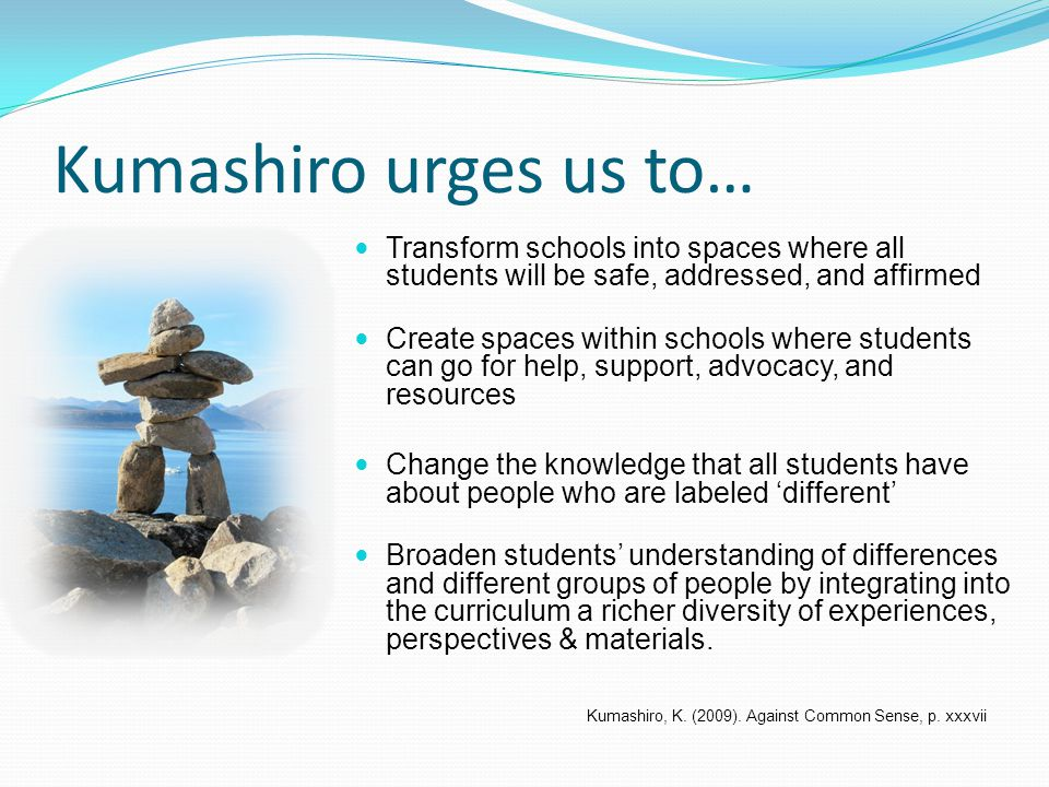Kumashiro urges us to… Transform schools into spaces where all students will be safe, addressed, and affirmed Create spaces within schools where students can go for help, support, advocacy, and resources Change the knowledge that all students have about people who are labeled 'different' Broaden students' understanding of differences and different groups of people by integrating into the curriculum a richer diversity of experiences, perspectives & materials.