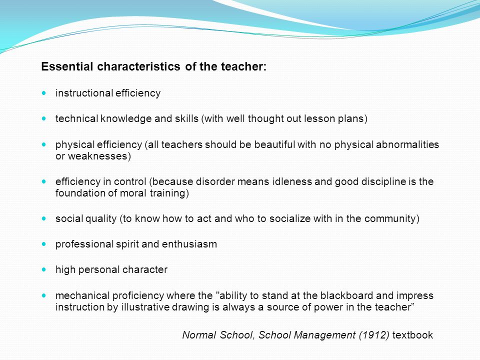 Essential characteristics of the teacher: instructional efficiency technical knowledge and skills (with well thought out lesson plans) physical efficiency (all teachers should be beautiful with no physical abnormalities or weaknesses) efficiency in control (because disorder means idleness and good discipline is the foundation of moral training) social quality (to know how to act and who to socialize with in the community) professional spirit and enthusiasm high personal character mechanical proficiency where the ability to stand at the blackboard and impress instruction by illustrative drawing is always a source of power in the teacher Normal School, School Management (1912) textbook