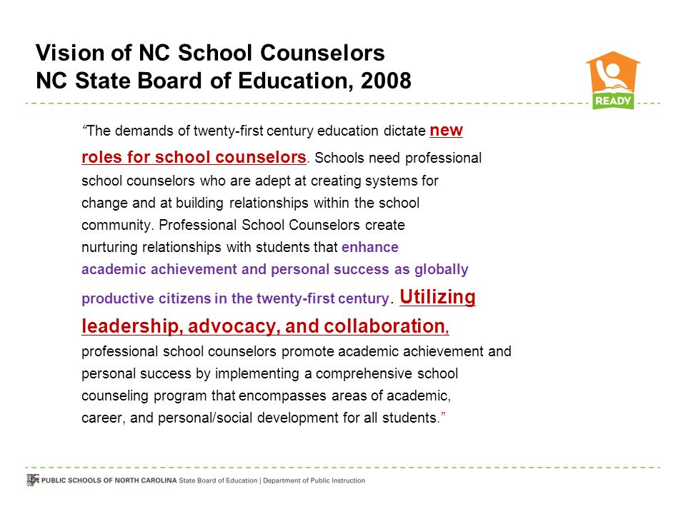 "Vision of NC School Counselors NC State Board of Education, 2008 ""The demands of twenty-first century education dictate new roles for school counselor"