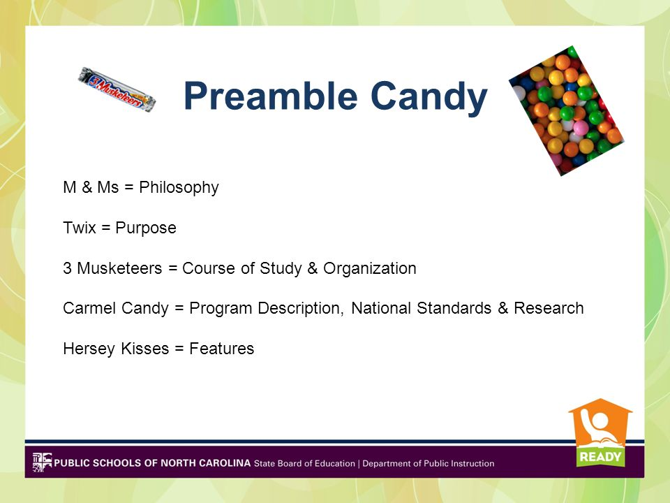 Preamble Candy M & Ms = Philosophy Twix = Purpose 3 Musketeers = Course of Study & Organization Carmel Candy = Program Description, National Standards