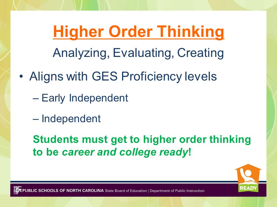 Higher Order Thinking Analyzing, Evaluating, Creating Aligns with GES Proficiency levels –Early Independent –Independent Students must get to higher o