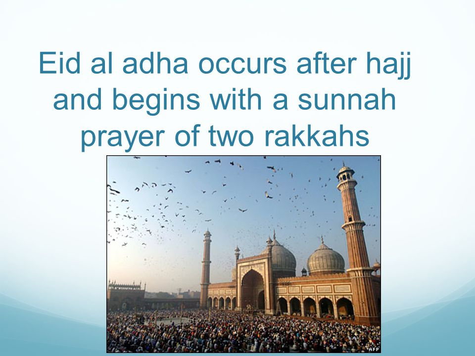 Eid al adha occurs after hajj and begins with a sunnah prayer of two rakkahs