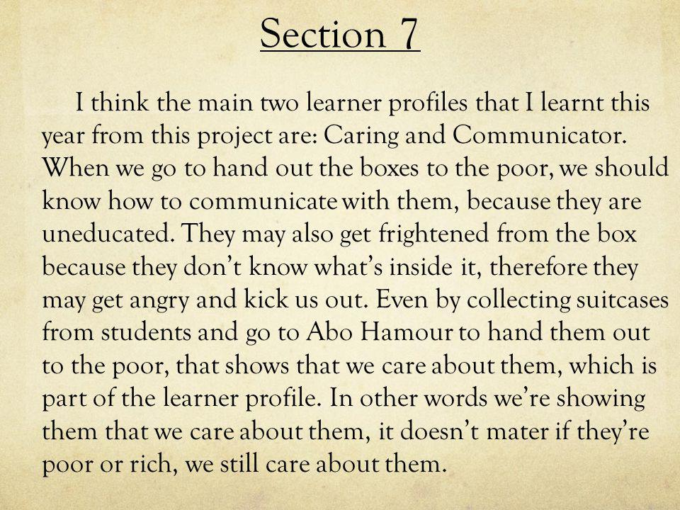 Section 7 I think the main two learner profiles that I learnt this year from this project are: Caring and Communicator.