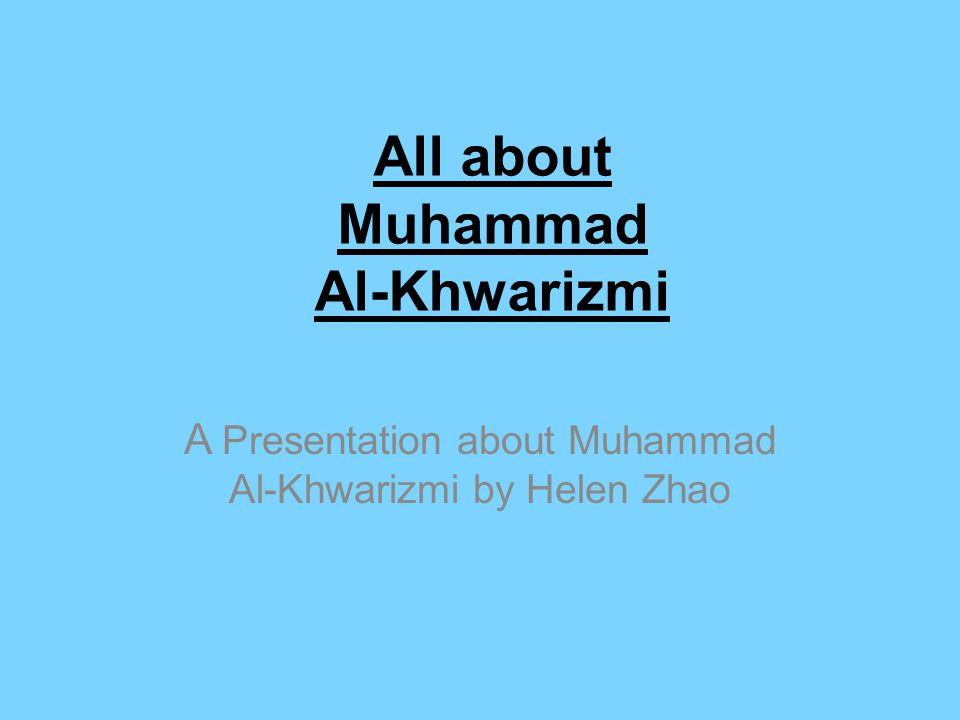 All about Muhammad Al-Khwarizmi A Presentation about Muhammad Al-Khwarizmi by Helen Zhao