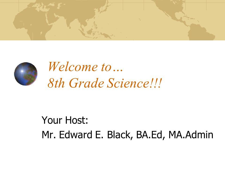Welcome to… 8th Grade Science!!! Your Host: Mr. Edward E. Black, BA.Ed, MA.Admin