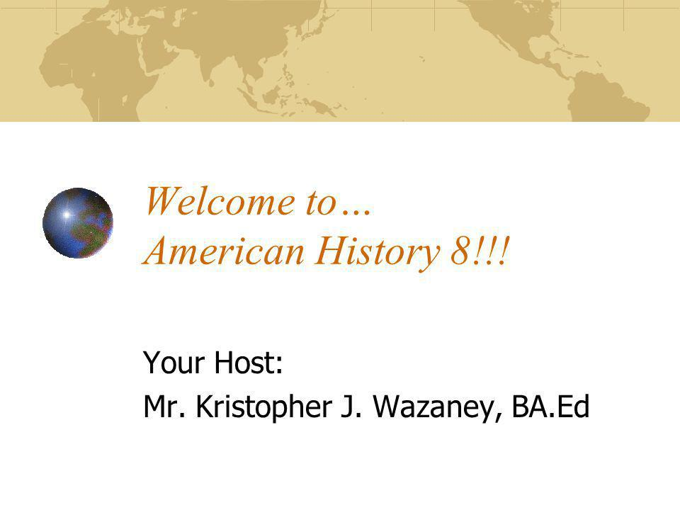 Welcome to… American History 8!!! Your Host: Mr. Kristopher J. Wazaney, BA.Ed