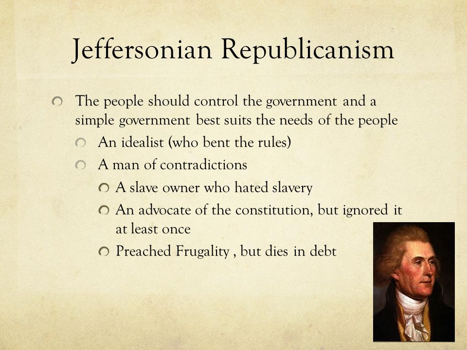 Jeffersonian Republicanism The people should control the government and a simple government best suits the needs of the people An idealist (who bent the rules) A man of contradictions A slave owner who hated slavery An advocate of the constitution, but ignored it at least once Preached Frugality, but dies in debt