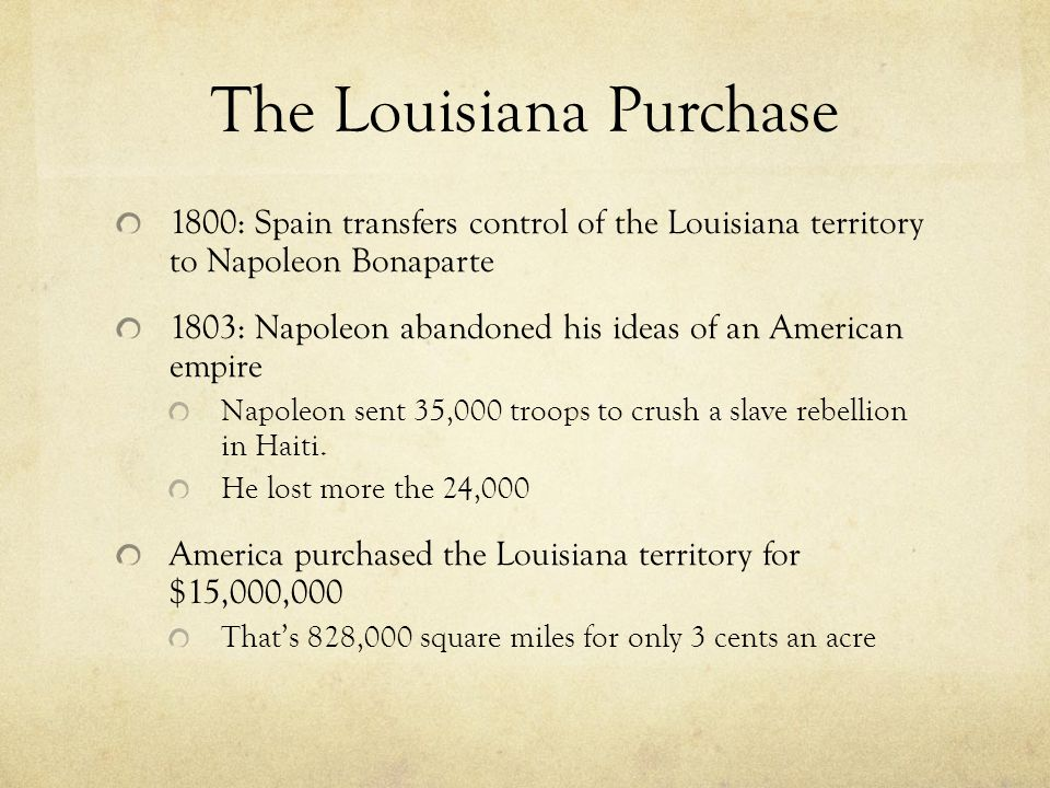 1800: Spain transfers control of the Louisiana territory to Napoleon Bonaparte 1803: Napoleon abandoned his ideas of an American empire Napoleon sent 35,000 troops to crush a slave rebellion in Haiti.
