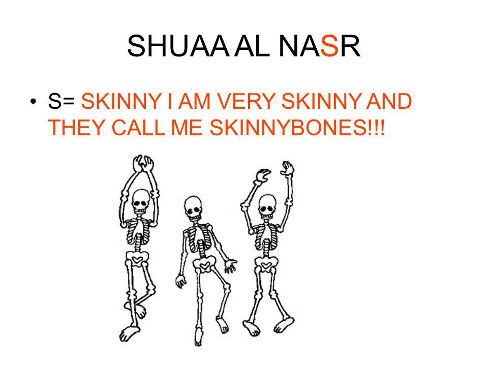 SHUAA AL NASR S= SKINNY I AM VERY SKINNY AND THEY CALL ME SKINNYBONES!!!