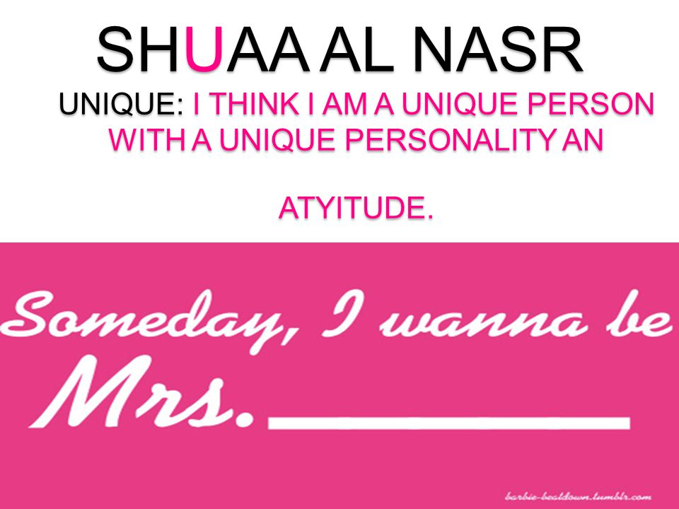 SHUAA AL NASR UNIQUE: I THINK I AM A UNIQUE PERSON WITH A UNIQUE PERSONALITY AN ATYITUDE.
