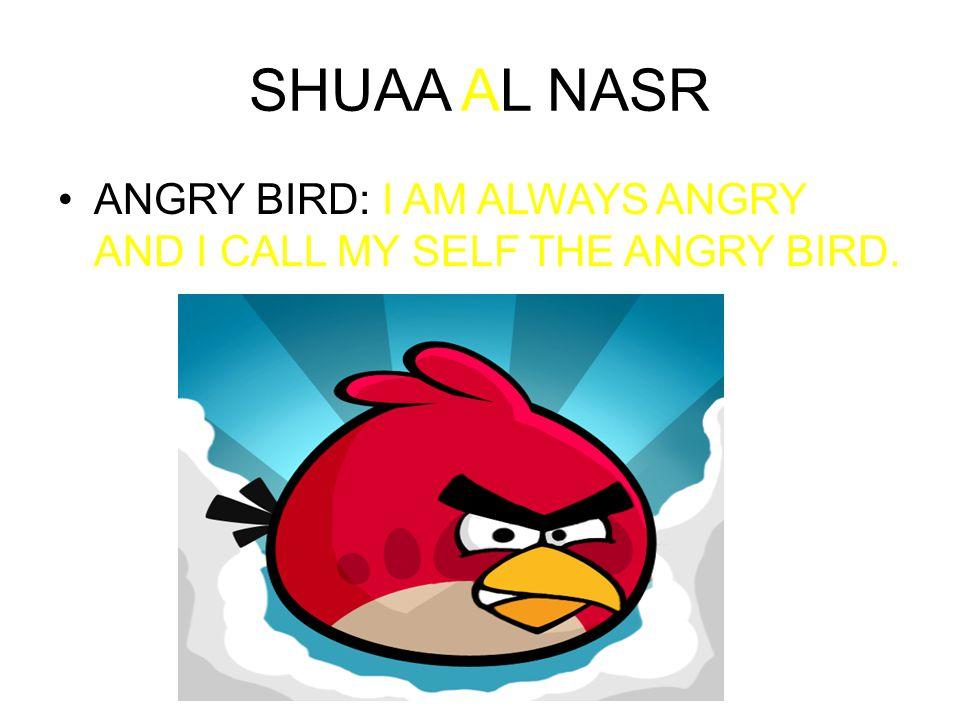 SHUAA AL NASR ANGRY BIRD: I AM ALWAYS ANGRY AND I CALL MY SELF THE ANGRY BIRD.