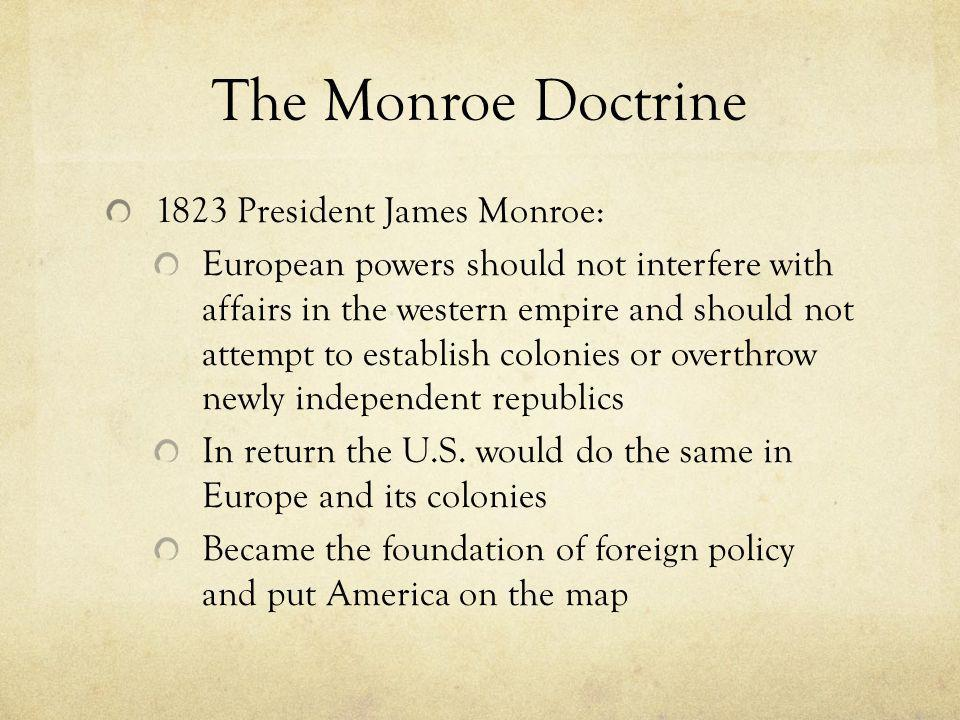 The Monroe Doctrine 1823 President James Monroe: European powers should not interfere with affairs in the western empire and should not attempt to establish colonies or overthrow newly independent republics In return the U.S.