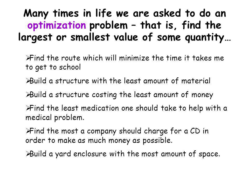 Many times in life we are asked to do an optimization problem – that is, find the largest or smallest value of some quantity…  Find the route which w