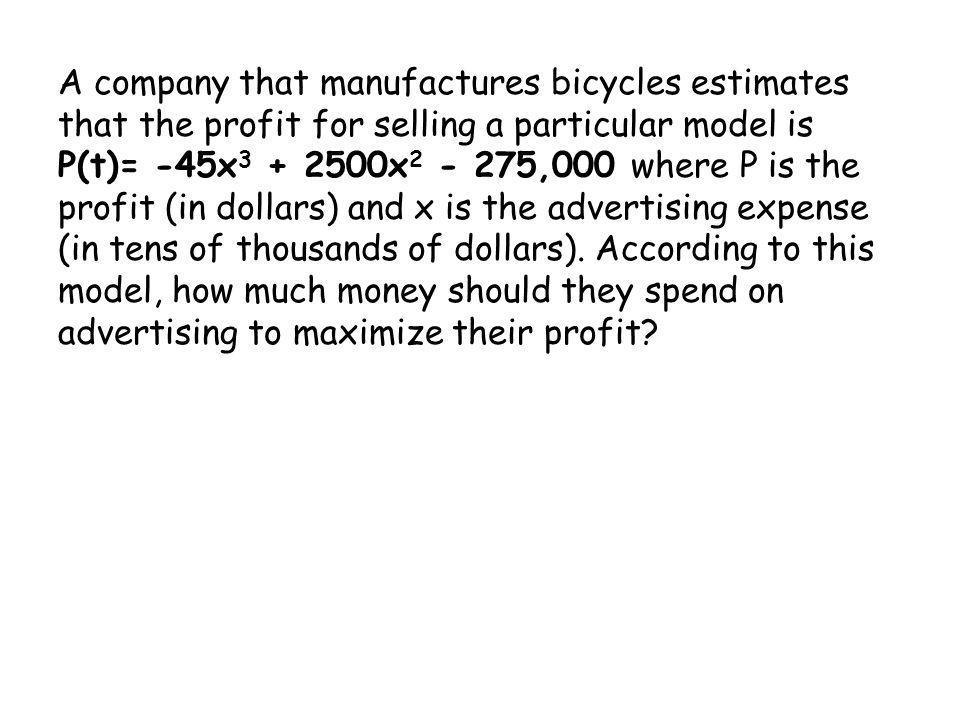 A company that manufactures bicycles estimates that the profit for selling a particular model is P(t)= -45x 3 + 2500x 2 - 275,000 where P is the profi