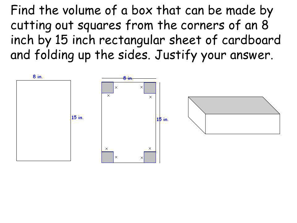 Find the volume of a box that can be made by cutting out squares from the corners of an 8 inch by 15 inch rectangular sheet of cardboard and folding u