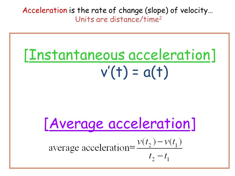 Acceleration is the rate of change (slope) of velocity… Units are distance/time 2 [Instantaneous acceleration] v'(t) = a(t) [Average acceleration]